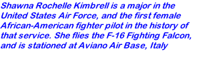 Shawna Rochelle Kimbrell is a major in the United States Air Force, and the first female African-American fighter pilot in the history of that service. She flies the F-16 Fighting Falcon, and is stationed at Aviano Air Base, Italy