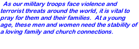 As our military troops face violence and terrorist threats around the world, it is vital to pray for them and their families.  At a young age, these men and women need the stability of a loving family and church connections.